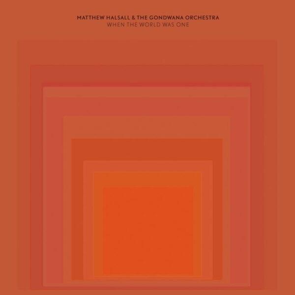 Matthew Halsall & The Gondwana Orchestra – When The World Was One