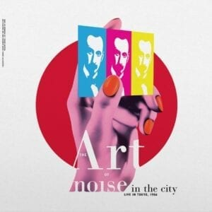 Art Of Noise – Noise In The City (Recorded Live In Tokyo 1986)